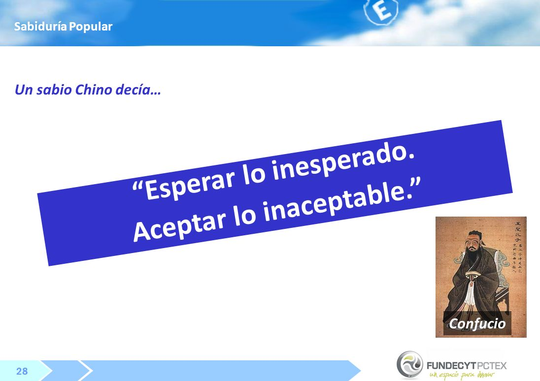 28 Esperar lo inesperado. Aceptar lo inaceptable. Confucio Un sabio Chino decía… Sabiduría Popular