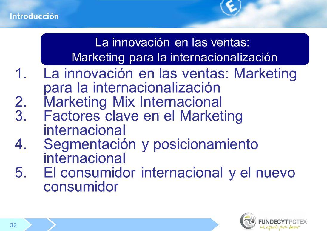 32 La innovación en las ventas: Marketing para la internacionalización 1.La innovación en las ventas: Marketing para la internacionalización 2.Marketing Mix Internacional 3.Factores clave en el Marketing internacional 4.Segmentación y posicionamiento internacional 5.El consumidor internacional y el nuevo consumidor Introducción
