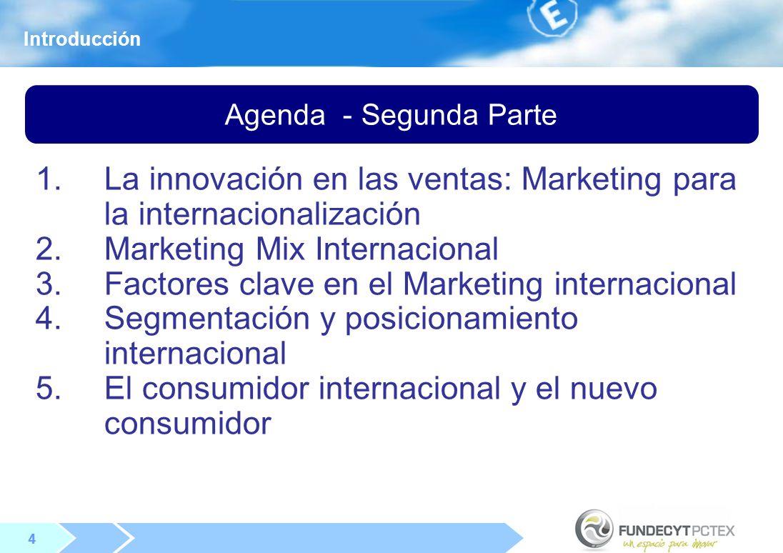 4 4 Agenda - Segunda Parte Introducción 1.La innovación en las ventas: Marketing para la internacionalización 2.Marketing Mix Internacional 3.Factores clave en el Marketing internacional 4.Segmentación y posicionamiento internacional 5.El consumidor internacional y el nuevo consumidor