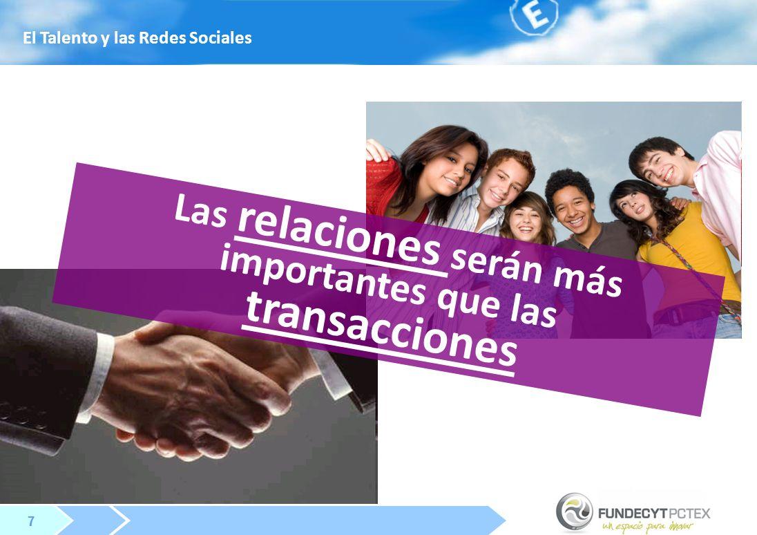 7 7 Las relaciones serán más importantes que las transacciones El Talento y las Redes Sociales