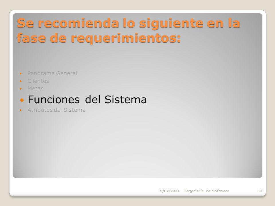 Se recomienda lo siguiente en la fase de requerimientos: Panorama General Clientes Metas Funciones del Sistema Atributos del Sistema 19/02/2011Ingeniería de Software10