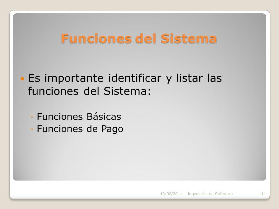 Funciones del Sistema Es importante identificar y listar las funciones del Sistema: Funciones Básicas Funciones de Pago 19/02/2011Ingeniería de Software11