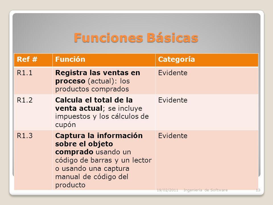 Funciones Básicas Ref #FunciónCategoría R1.1Registra las ventas en proceso (actual): los productos comprados Evidente R1.2Calcula el total de la venta actual; se incluye impuestos y los cálculos de cupón Evidente R1.3Captura la información sobre el objeto comprado usando un código de barras y un lector o usando una captura manual de código del producto Evidente 19/02/2011Ingeniería de Software13