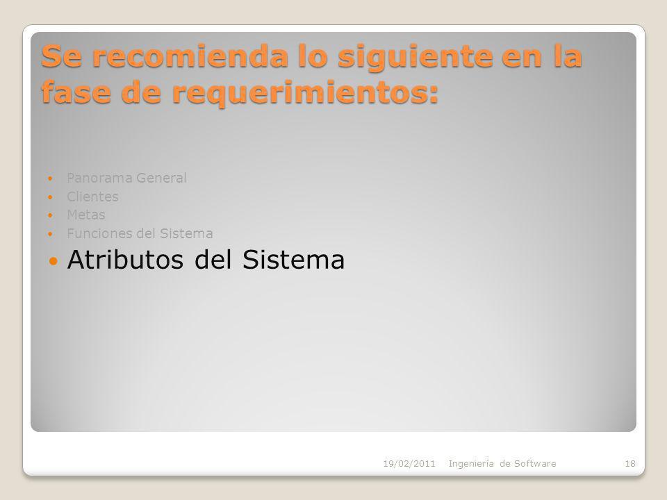 Se recomienda lo siguiente en la fase de requerimientos: Panorama General Clientes Metas Funciones del Sistema Atributos del Sistema 19/02/2011Ingeniería de Software18