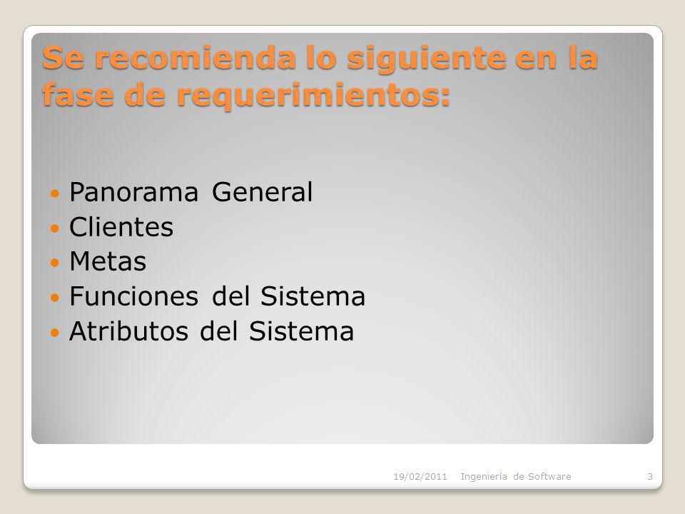 Se recomienda lo siguiente en la fase de requerimientos: Panorama General Clientes Metas Funciones del Sistema Atributos del Sistema 19/02/2011Ingeniería de Software3