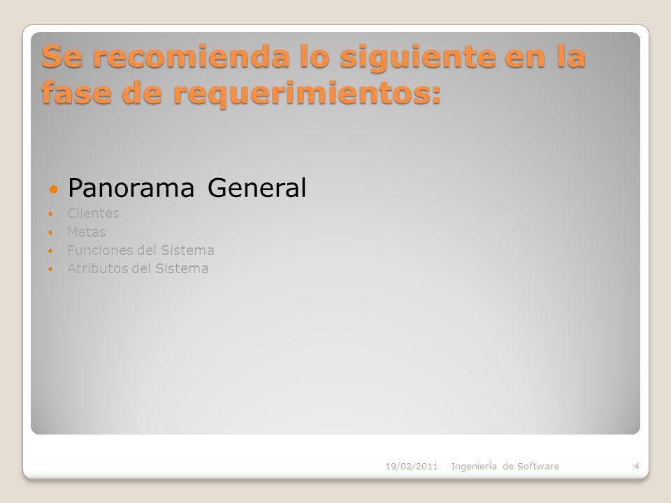 Se recomienda lo siguiente en la fase de requerimientos: Panorama General Clientes Metas Funciones del Sistema Atributos del Sistema 19/02/2011Ingeniería de Software4
