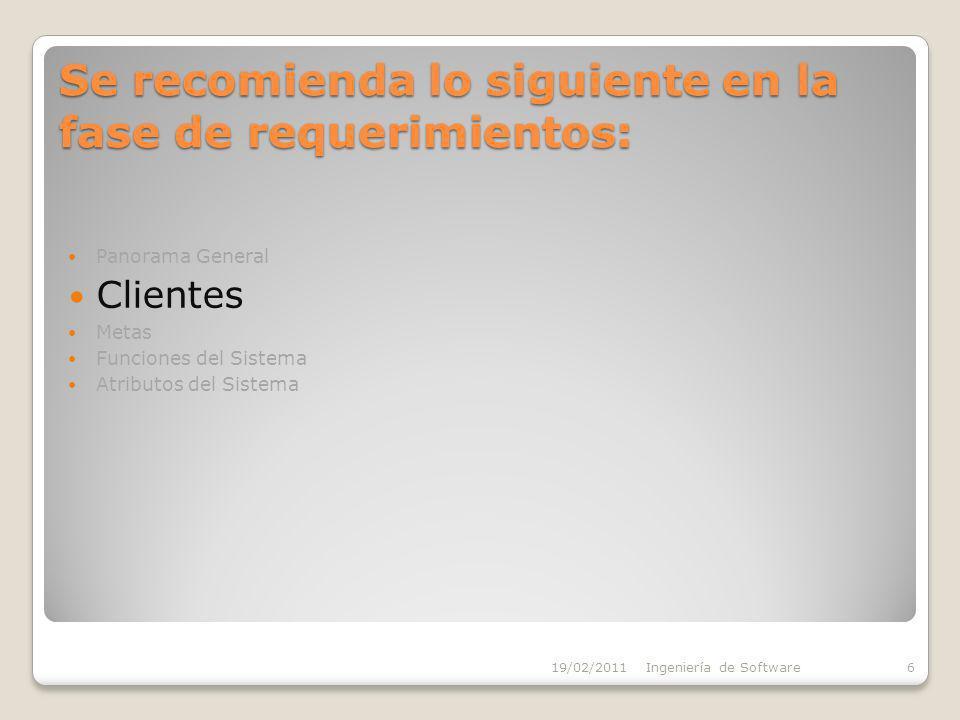 Se recomienda lo siguiente en la fase de requerimientos: Panorama General Clientes Metas Funciones del Sistema Atributos del Sistema 19/02/2011Ingeniería de Software6