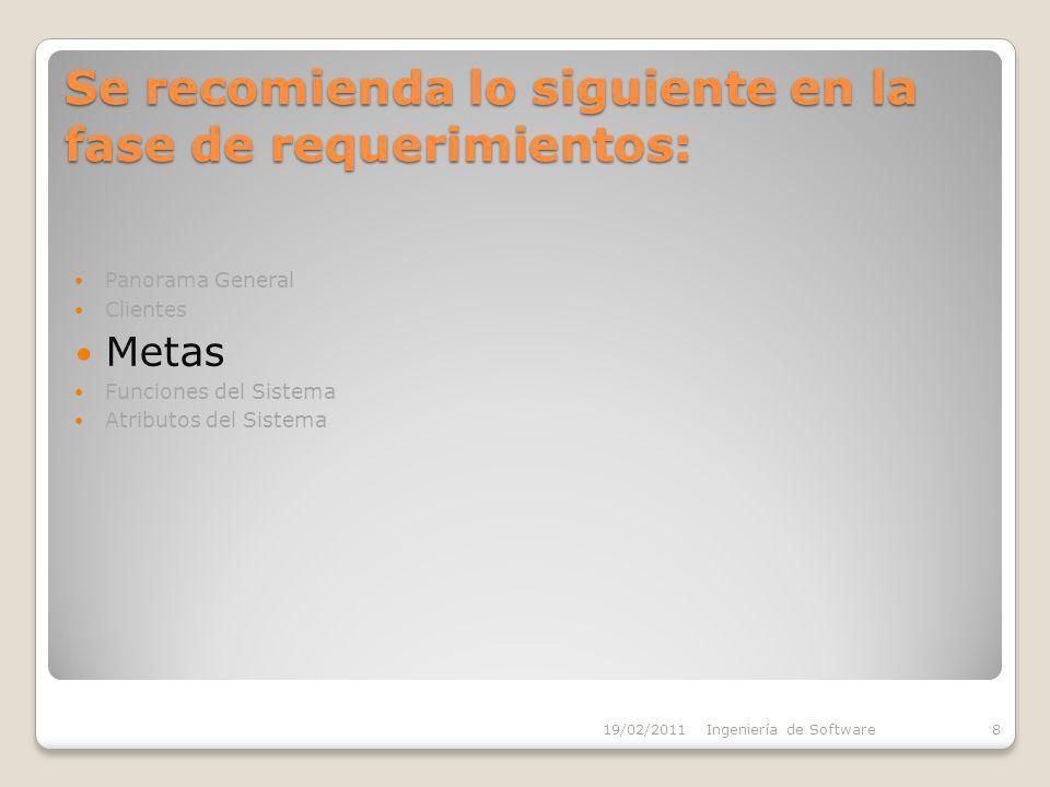 Se recomienda lo siguiente en la fase de requerimientos: Panorama General Clientes Metas Funciones del Sistema Atributos del Sistema 19/02/2011Ingeniería de Software8