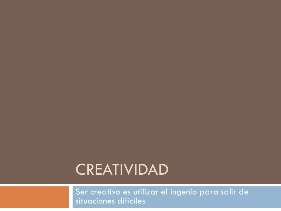 CREATIVIDAD Ser creativo es utilizar el ingenio para salir de situaciones difíciles