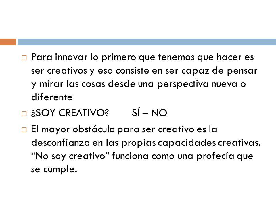 Para innovar lo primero que tenemos que hacer es ser creativos y eso consiste en ser capaz de pensar y mirar las cosas desde una perspectiva nueva o d