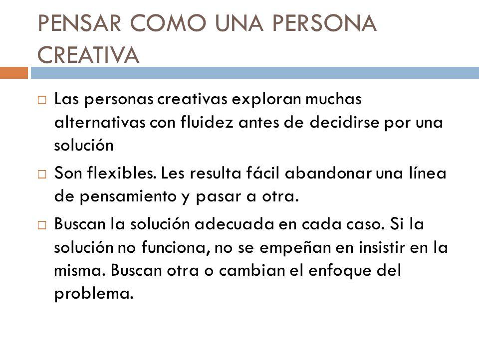 PENSAR COMO UNA PERSONA CREATIVA Las personas creativas exploran muchas alternativas con fluidez antes de decidirse por una solución Son flexibles. Le
