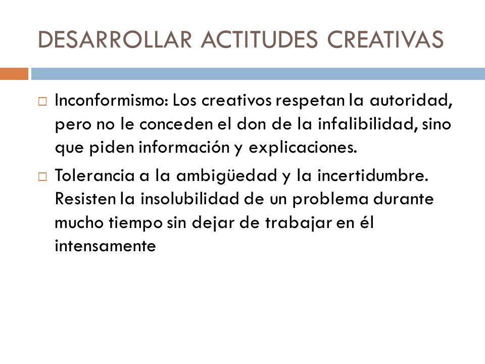 DESARROLLAR ACTITUDES CREATIVAS Inconformismo: Los creativos respetan la autoridad, pero no le conceden el don de la infalibilidad, sino que piden inf