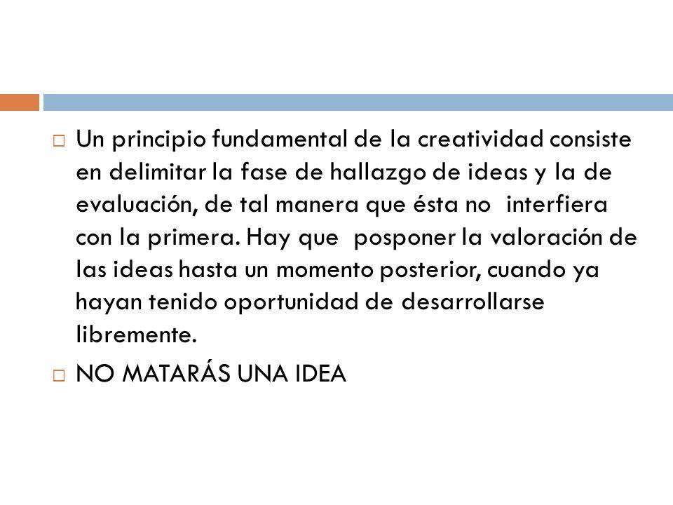 Un principio fundamental de la creatividad consiste en delimitar la fase de hallazgo de ideas y la de evaluación, de tal manera que ésta no interfiera