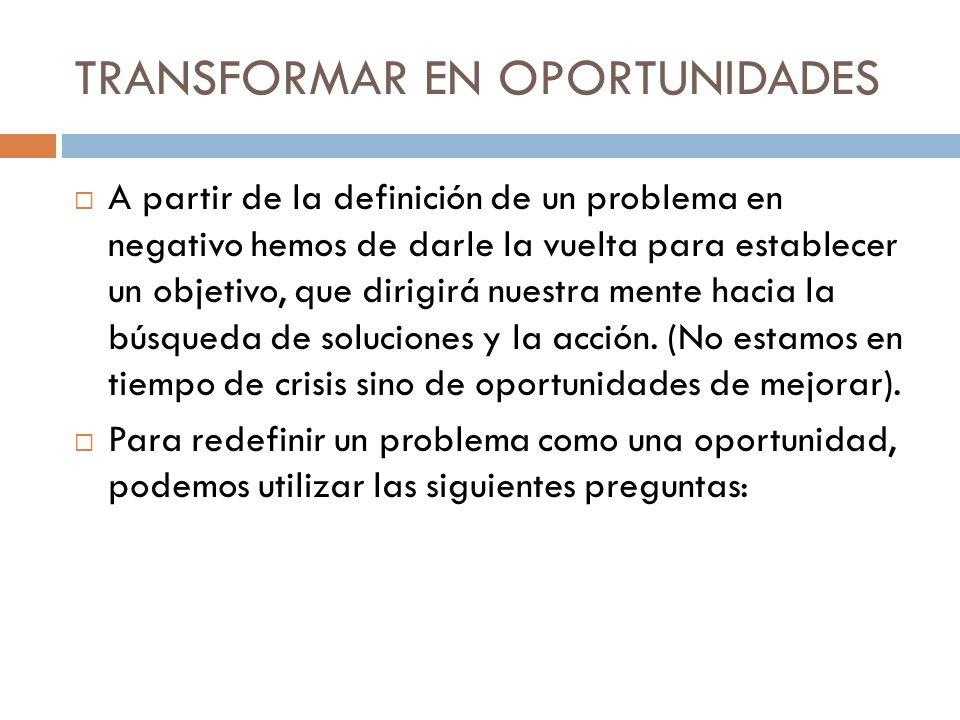 TRANSFORMAR EN OPORTUNIDADES A partir de la definición de un problema en negativo hemos de darle la vuelta para establecer un objetivo, que dirigirá n