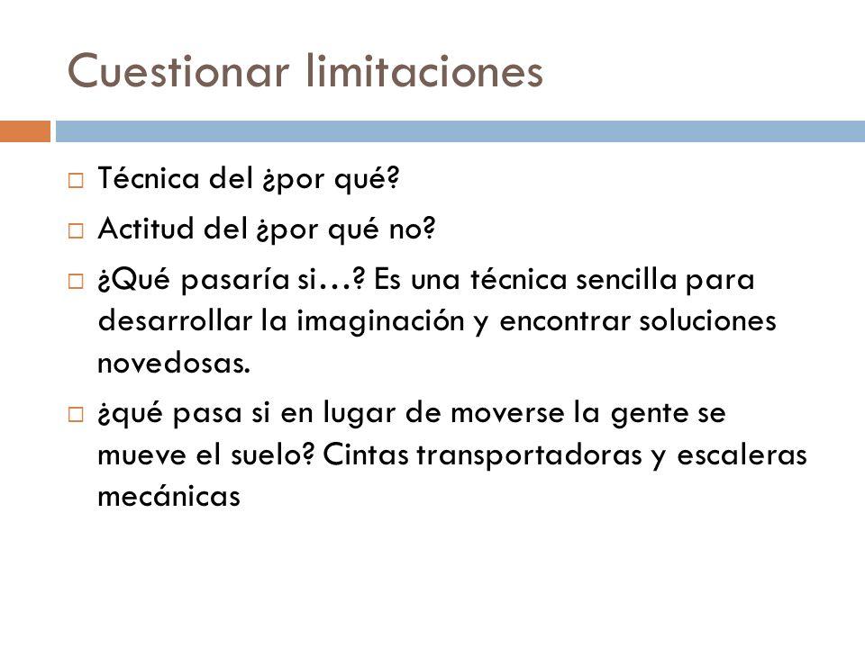 Cuestionar limitaciones Técnica del ¿por qué? Actitud del ¿por qué no? ¿Qué pasaría si…? Es una técnica sencilla para desarrollar la imaginación y enc