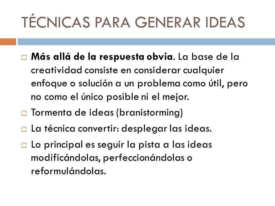 TÉCNICAS PARA GENERAR IDEAS Más allá de la respuesta obvia. La base de la creatividad consiste en considerar cualquier enfoque o solución a un problem
