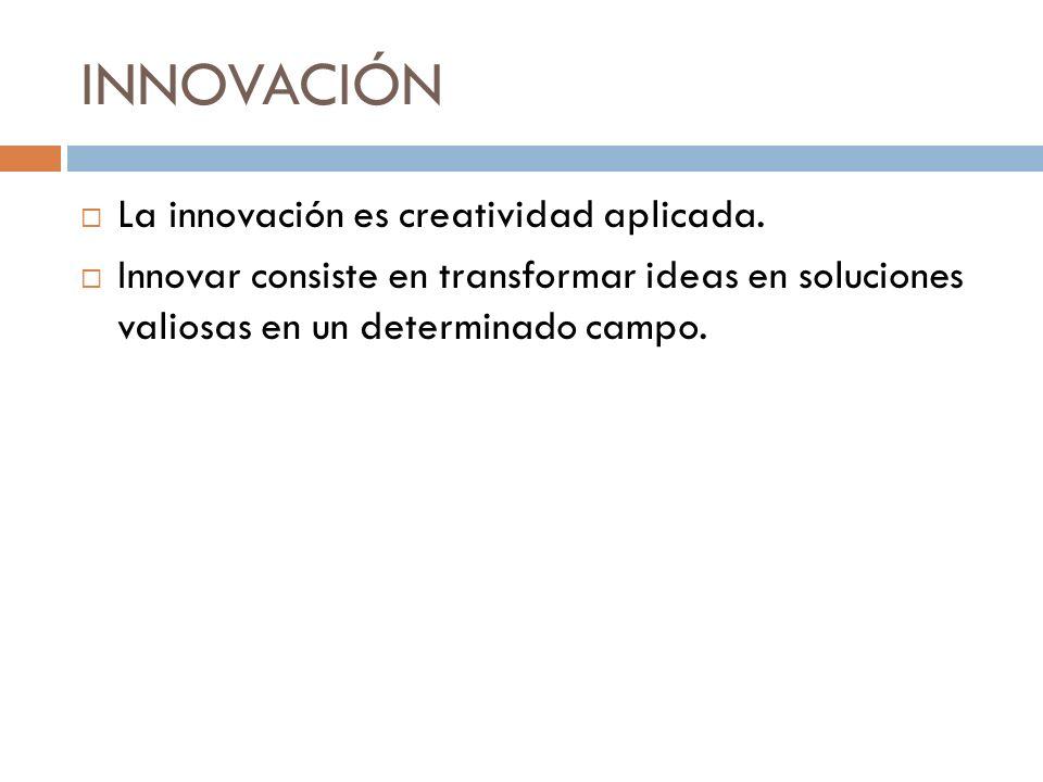 INNOVACIÓN La innovación es creatividad aplicada. Innovar consiste en transformar ideas en soluciones valiosas en un determinado campo.