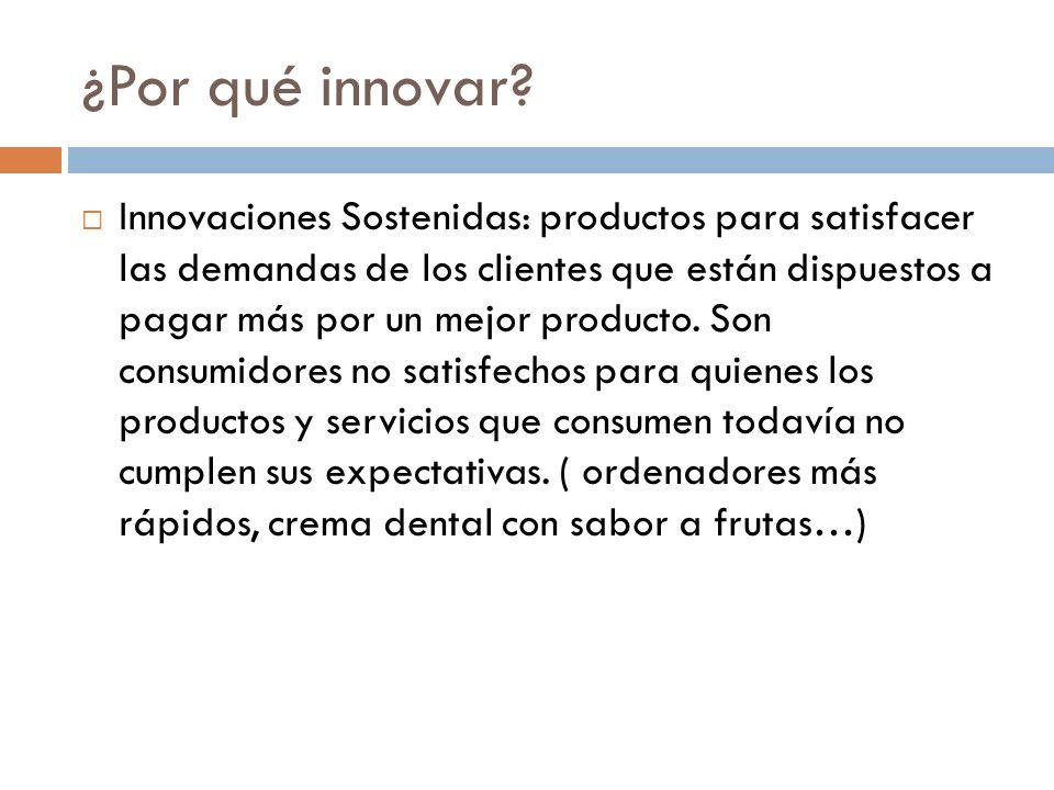 ¿Por qué innovar? Innovaciones Sostenidas: productos para satisfacer las demandas de los clientes que están dispuestos a pagar más por un mejor produc