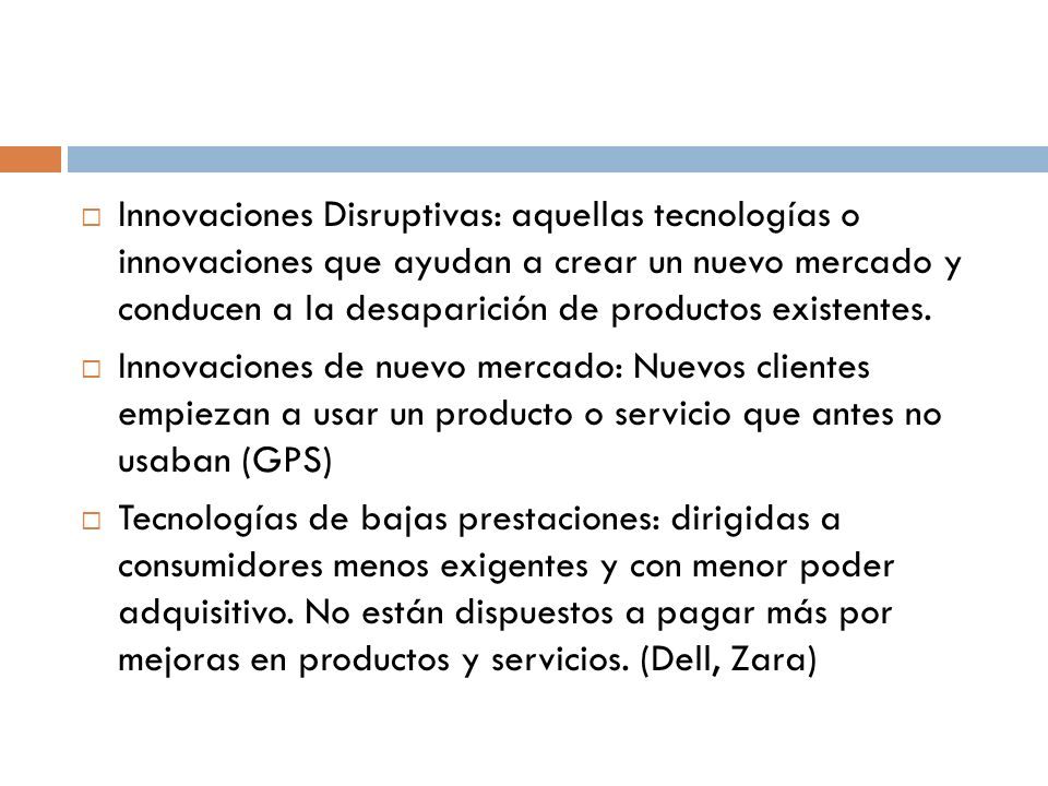 Innovaciones Disruptivas: aquellas tecnologías o innovaciones que ayudan a crear un nuevo mercado y conducen a la desaparición de productos existentes