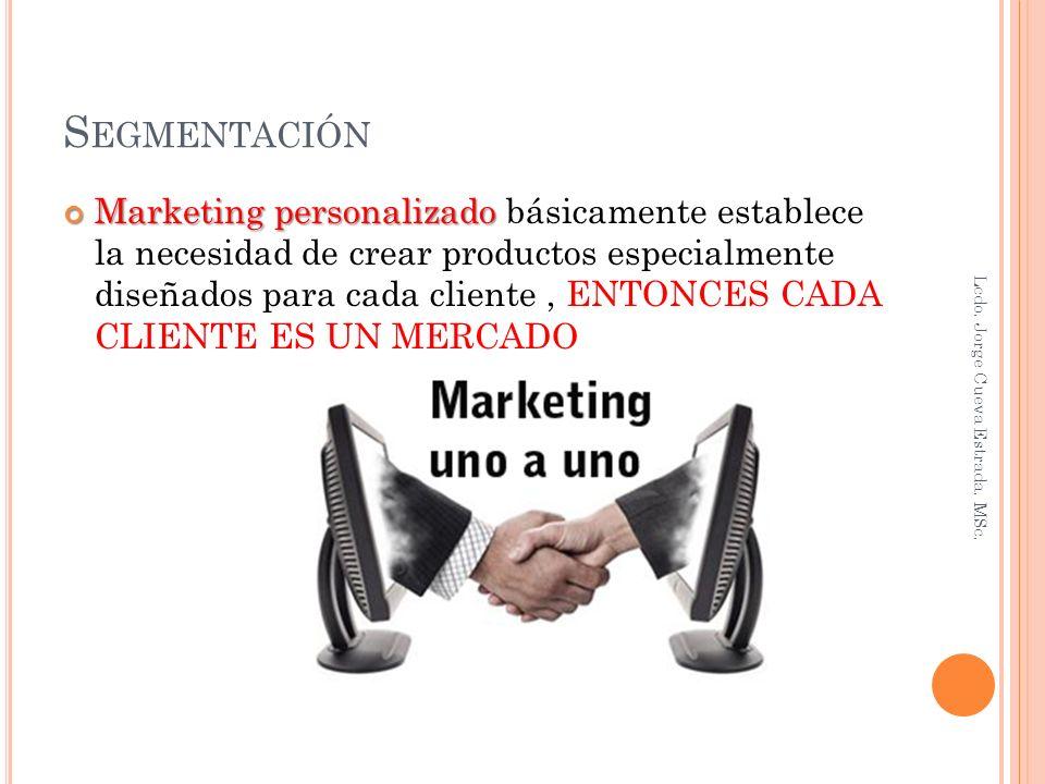 S EGMENTACIÓN Marketing personalizado Marketing personalizado básicamente establece la necesidad de crear productos especialmente diseñados para cada cliente, ENTONCES CADA CLIENTE ES UN MERCADO Lcdo.