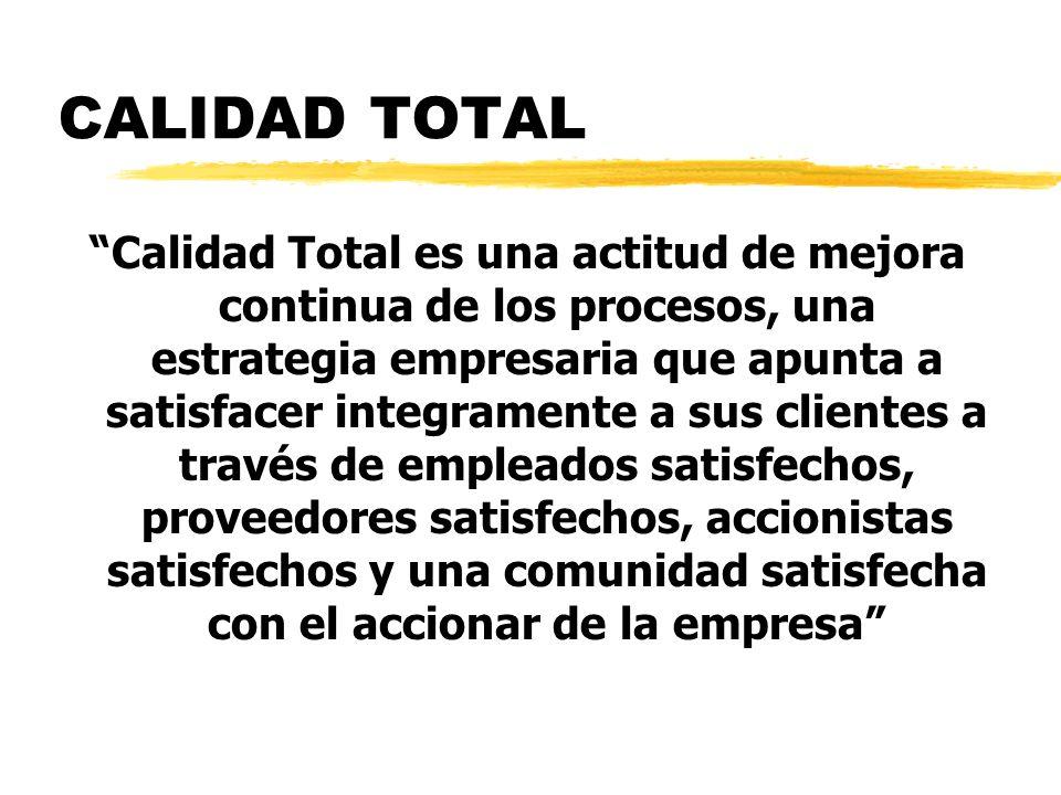 CALIDAD TOTAL Calidad Total es una actitud de mejora continua de los procesos, una estrategia empresaria que apunta a satisfacer integramente a sus clientes a través de empleados satisfechos, proveedores satisfechos, accionistas satisfechos y una comunidad satisfecha con el accionar de la empresa