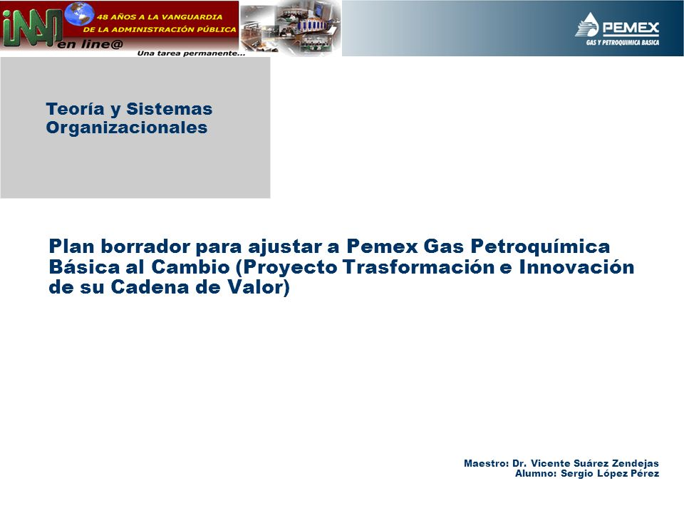 Plan borrador para ajustar a Pemex Gas Petroquímica Básica al Cambio (Proyecto Trasformación e Innovación de su Cadena de Valor) Teoría y Sistemas Organizacionales Maestro: Dr.