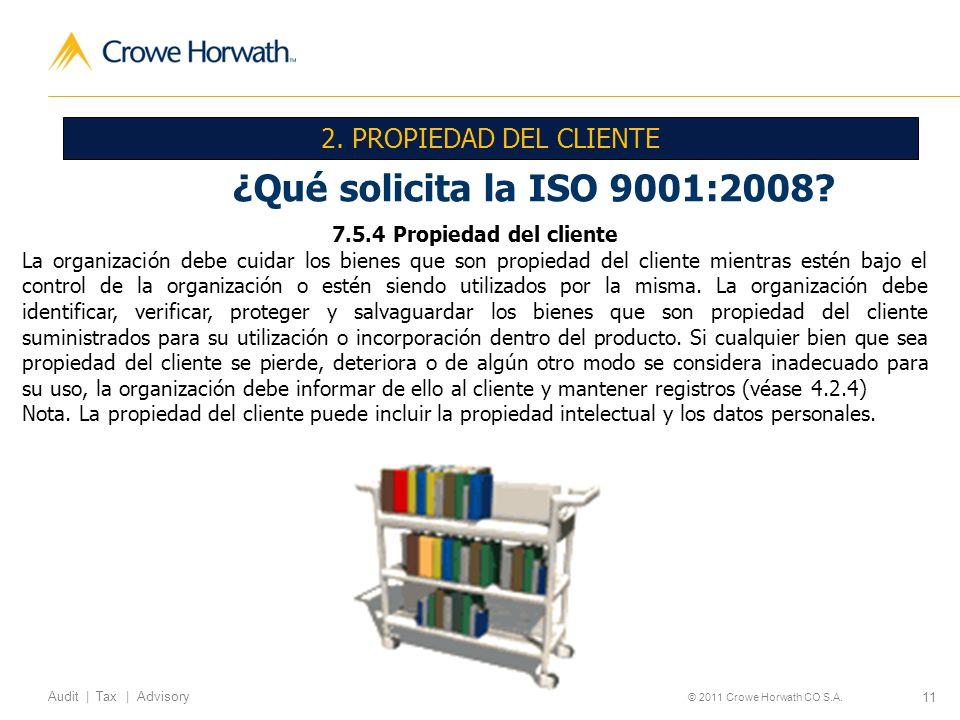 11 Audit | Tax | Advisory © 2011 Crowe Horwath CO S.A. ¿Qué solicita la ISO 9001:2008? 7.5.4 Propiedad del cliente La organización debe cuidar los bie