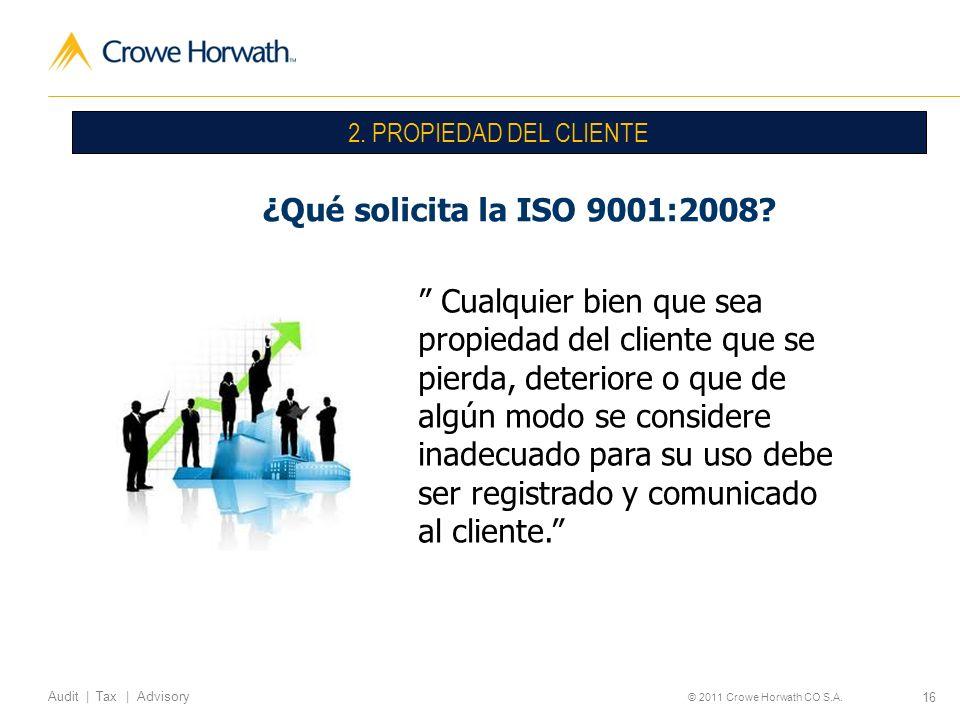 16 Audit | Tax | Advisory © 2011 Crowe Horwath CO S.A. ¿Qué solicita la ISO 9001:2008? 2. PROPIEDAD DEL CLIENTE Cualquier bien que sea propiedad del c
