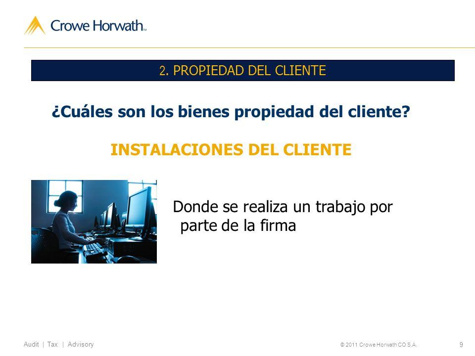 9 Audit | Tax | Advisory © 2011 Crowe Horwath CO S.A. 2. PROPIEDAD DEL CLIENTE ¿Cuáles son los bienes propiedad del cliente? INSTALACIONES DEL CLIENTE