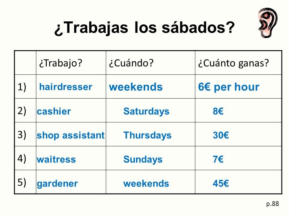¿Trabajas los sábados? ¿Trabajo?¿Cuándo?¿Cuánto ganas? 1) hairdresser weekends6 per hour 2) 3) 4) 5) p.88 cashier Saturdays 8 shop assistantThursdays