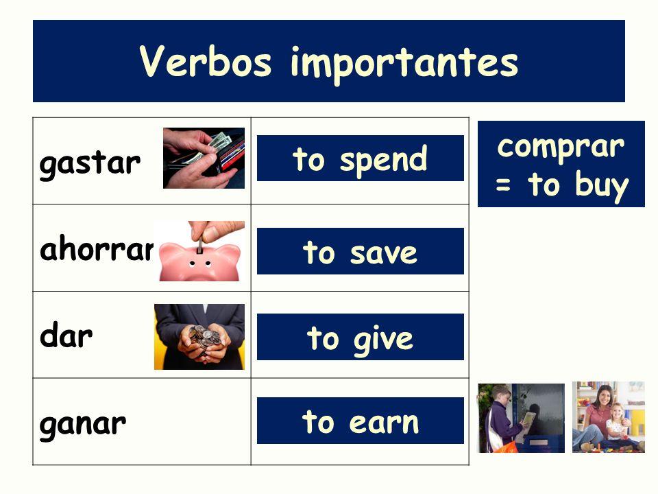 Verbos importantes gastar ahorrar dar ganar to spend to save to give to earn comprar = to buy