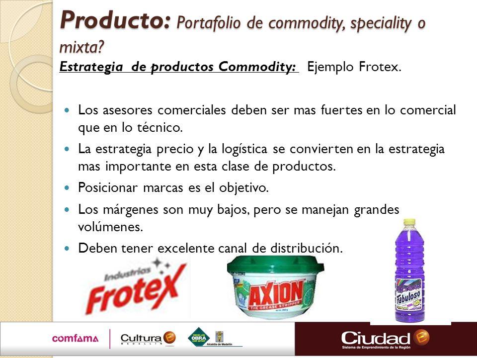 Producto: Portafolio de commodity, speciality o mixta? Estrategia de productos Commodity: Ejemplo Frotex. Los asesores comerciales deben ser mas fuert