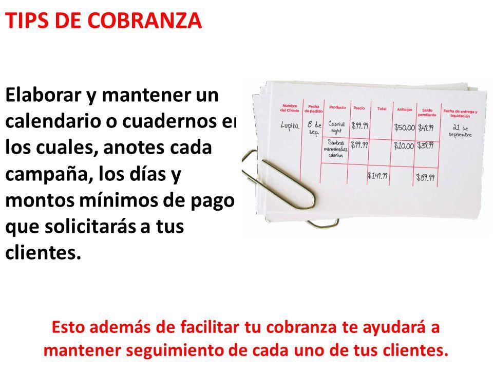 TIPS DE COBRANZA Elaborar y mantener un calendario o cuadernos en los cuales, anotes cada campaña, los días y montos mínimos de pago que solicitarás a