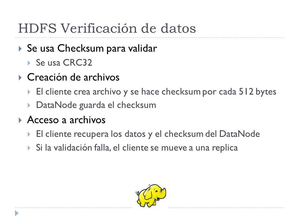 HDFS Verificación de datos Se usa Checksum para validar Se usa CRC32 Creación de archivos El cliente crea archivo y se hace checksum por cada 512 byte