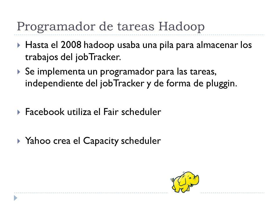 Programador de tareas Hadoop Hasta el 2008 hadoop usaba una pila para almacenar los trabajos del jobTracker. Se implementa un programador para las tar