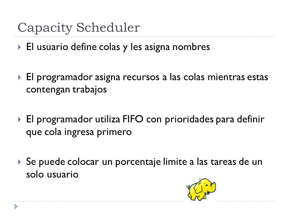 Capacity Scheduler El usuario define colas y les asigna nombres El programador asigna recursos a las colas mientras estas contengan trabajos El progra