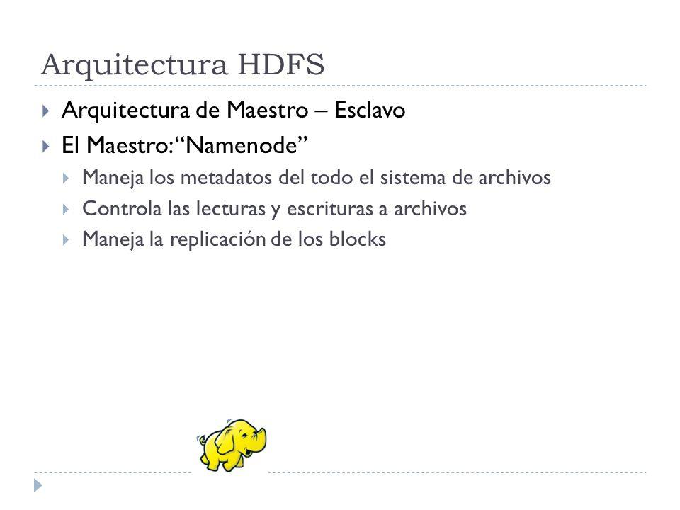 Arquitectura HDFS El Esclavo: Datanodes Notifica al maestro sobre los id de los bloques que le pertenecen Recibe las solicitudes de lectura/escritura de los clientes Hace la replicación cuando es ordenada por el maestro Conocimiento de ubicación de los racks