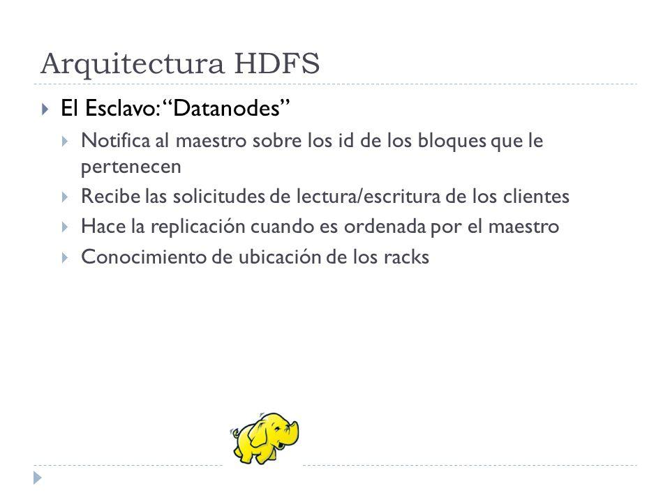 Arquitectura HDFS El Esclavo: Datanodes Notifica al maestro sobre los id de los bloques que le pertenecen Recibe las solicitudes de lectura/escritura