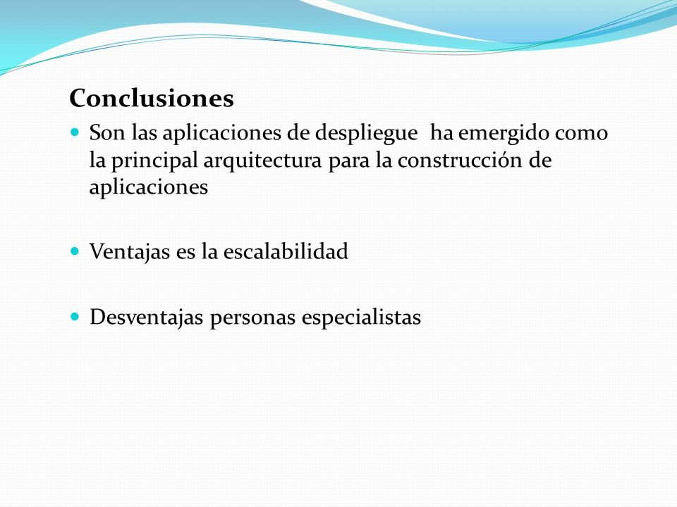 Conclusiones Son las aplicaciones de despliegue ha emergido como la principal arquitectura para la construcción de aplicaciones Ventajas es la escalabilidad Desventajas personas especialistas