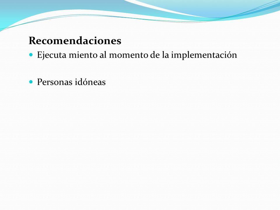 Recomendaciones Ejecuta miento al momento de la implementación Personas idóneas