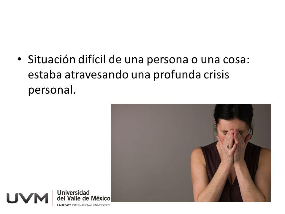 Situación difícil de una persona o una cosa: estaba atravesando una profunda crisis personal.
