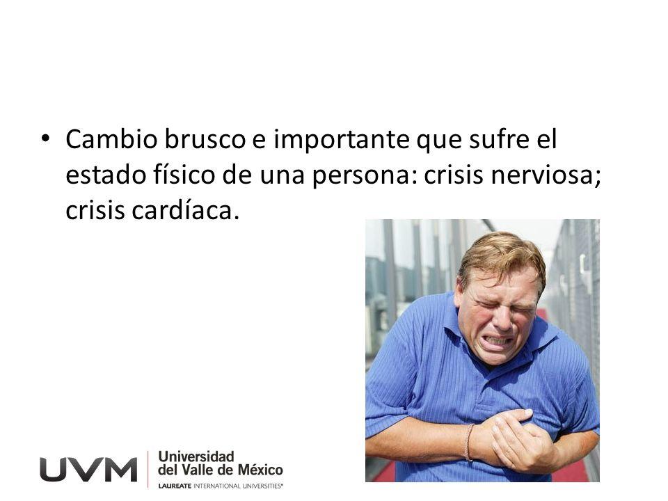Cambio brusco e importante que sufre el estado físico de una persona: crisis nerviosa; crisis cardíaca.