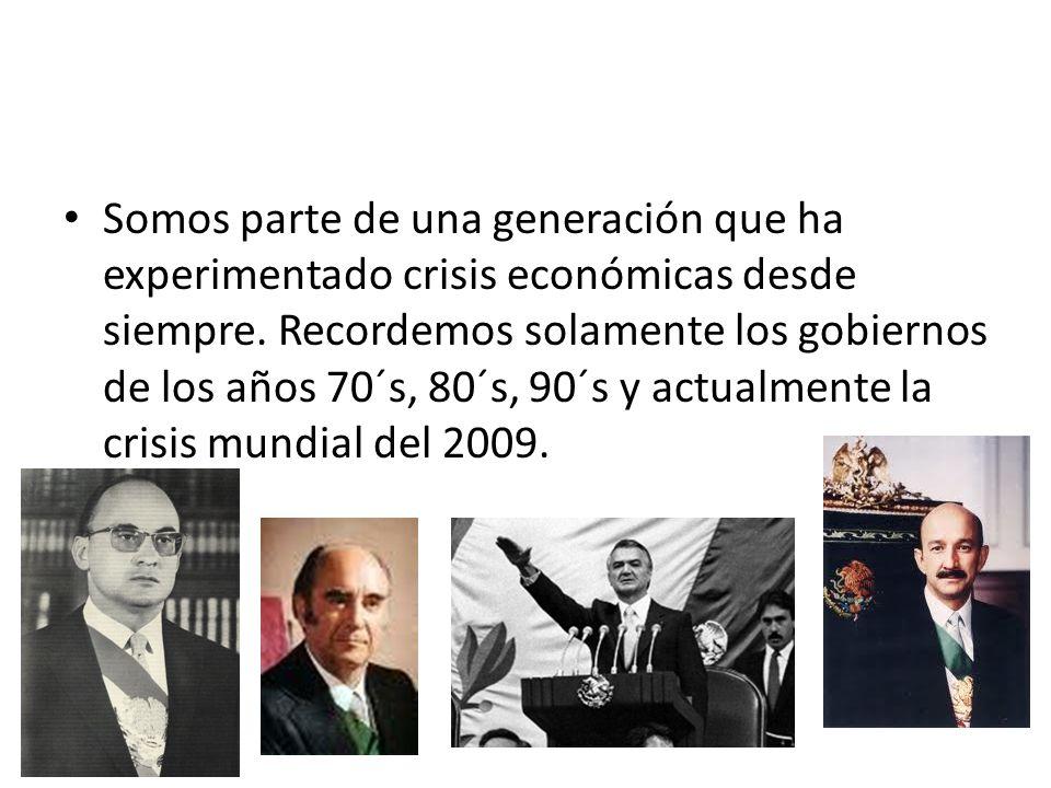 Somos parte de una generación que ha experimentado crisis económicas desde siempre. Recordemos solamente los gobiernos de los años 70´s, 80´s, 90´s y