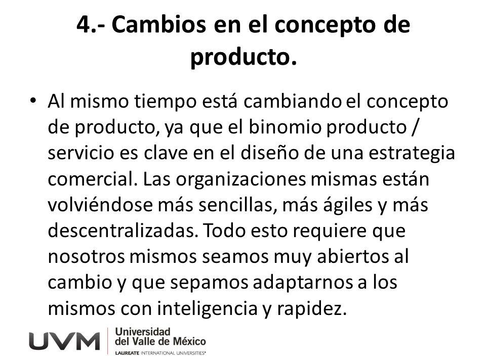 4.- Cambios en el concepto de producto. Al mismo tiempo está cambiando el concepto de producto, ya que el binomio producto / servicio es clave en el d