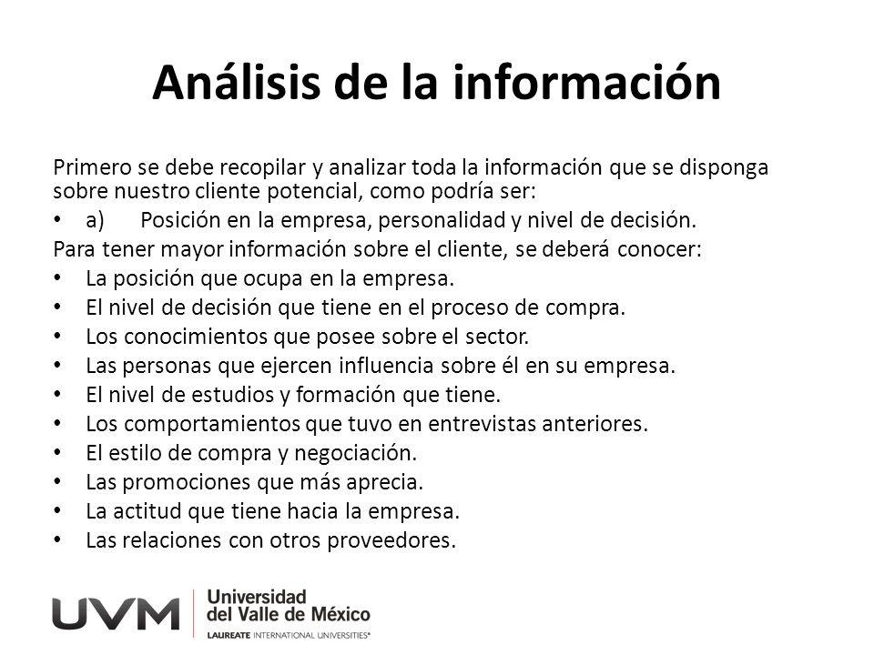 Análisis de la información Primero se debe recopilar y analizar toda la información que se disponga sobre nuestro cliente potencial, como podría ser: a)Posición en la empresa, personalidad y nivel de decisión.