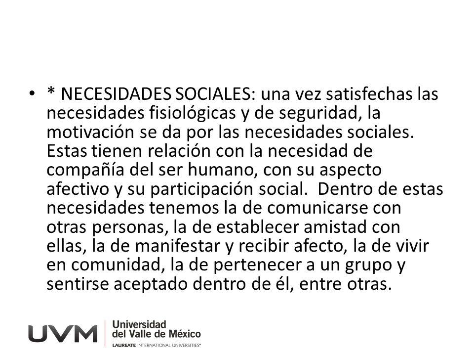 * NECESIDADES SOCIALES: una vez satisfechas las necesidades fisiológicas y de seguridad, la motivación se da por las necesidades sociales. Estas tiene
