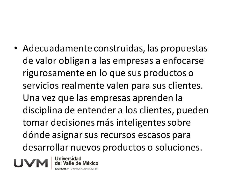Adecuadamente construidas, las propuestas de valor obligan a las empresas a enfocarse rigurosamente en lo que sus productos o servicios realmente valen para sus clientes.