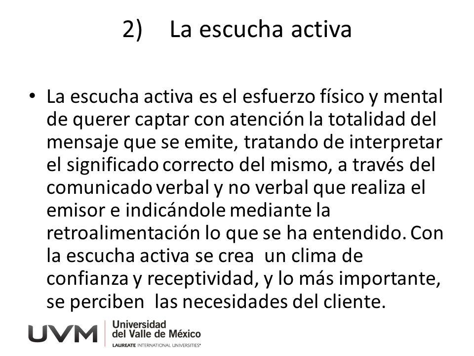 2)La escucha activa La escucha activa es el esfuerzo físico y mental de querer captar con atención la totalidad del mensaje que se emite, tratando de