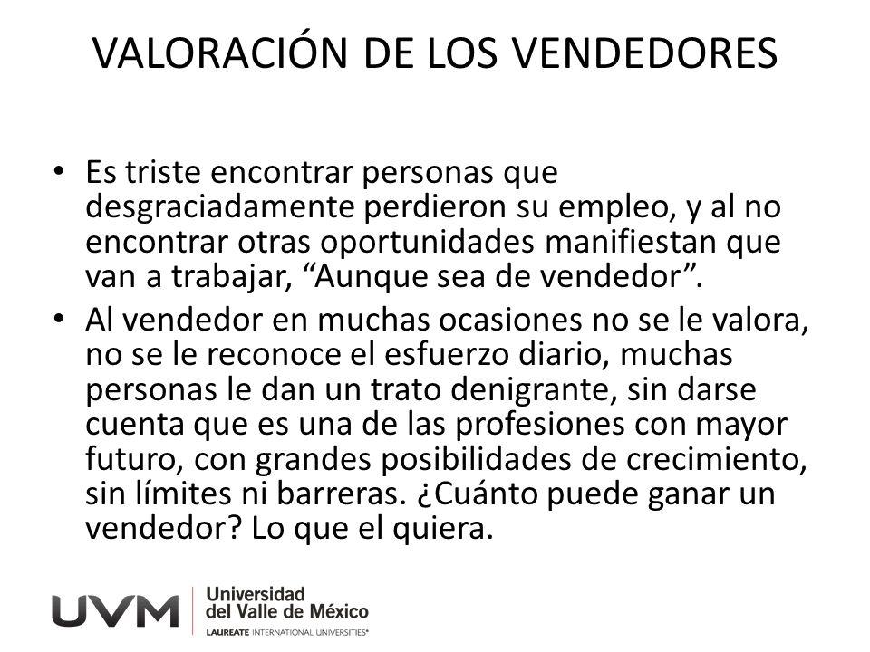 VALORACIÓN DE LOS VENDEDORES Es triste encontrar personas que desgraciadamente perdieron su empleo, y al no encontrar otras oportunidades manifiestan que van a trabajar, Aunque sea de vendedor.