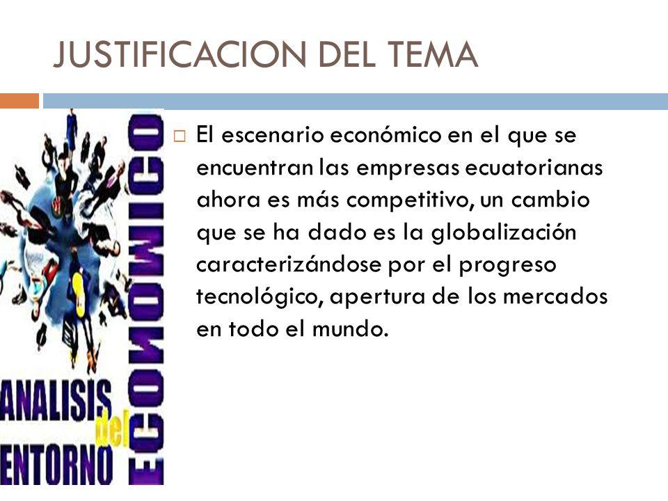 JUSTIFICACION DEL TEMA El escenario económico en el que se encuentran las empresas ecuatorianas ahora es más competitivo, un cambio que se ha dado es la globalización caracterizándose por el progreso tecnológico, apertura de los mercados en todo el mundo.